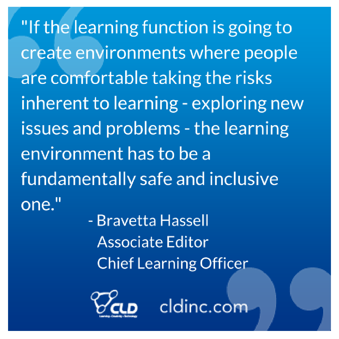"""""""If the learning function is going to create environments where people are comfortable taking the risks inherent to learning - exploring new issues and problems - the learning environment has to be a fundamentally safe and inclusive one."""""""