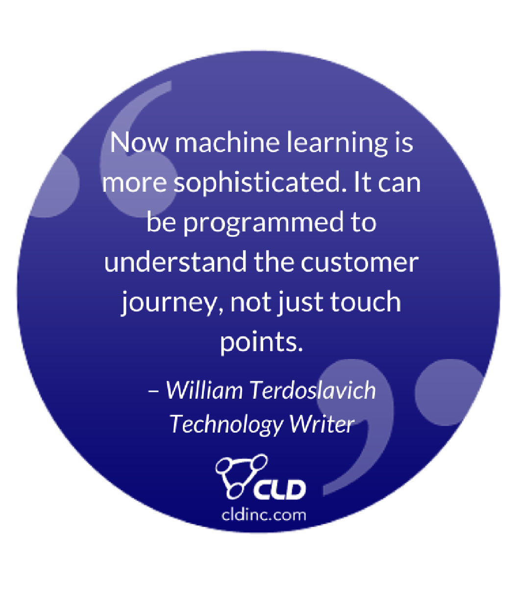 """Now machine learning is more sophisticated. It can be programmed to understand the customer journey, not just touch points."" – William Terdoslavich, Technology Writer"